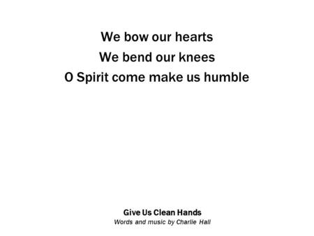Give Us Clean Hands Words and music by Charlie Hall We bow our hearts We bend our knees O Spirit come make us humble.
