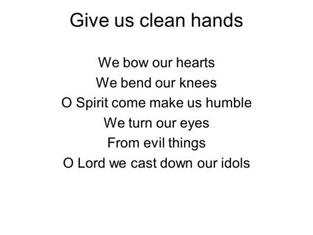 Give us clean hands We bow our hearts We bend our knees O Spirit come make us humble We turn our eyes From evil things O Lord we cast down our idols.
