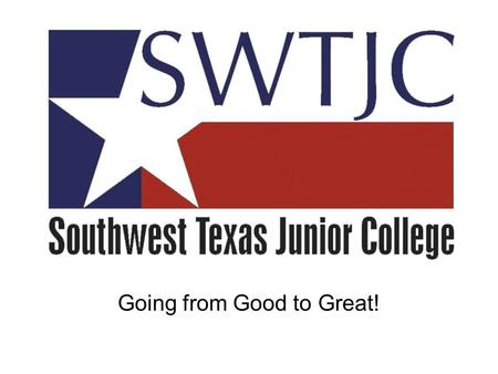 Going from Good to Great!. SWTJC – A Truly Regional Institution.