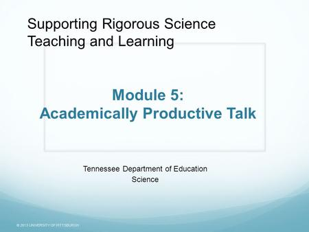 © 2013 UNIVERSITY OF PITTSBURGH Module 5: Academically Productive Talk Tennessee Department of Education Science Supporting Rigorous Science Teaching and.