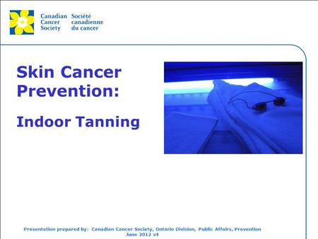 This grey area will not appear in your presentation. Skin Cancer Prevention: Indoor Tanning Presentation prepared by: Canadian Cancer Society, Ontario.