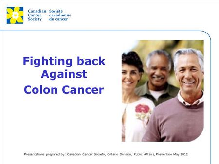 This grey area will not appear in your presentation. Fighting back Against Colon Cancer Presentations prepared by: Canadian Cancer Society, Ontario Division,