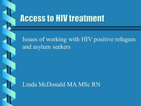 Access to HIV treatment Issues of working with HIV positive refugees and asylum seekers Linda McDonald MA MSc RN.