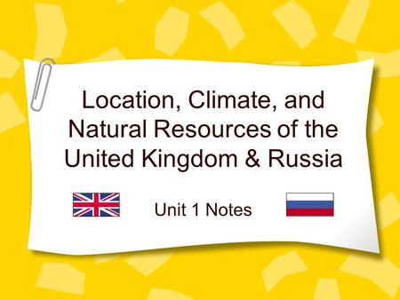 Location, Climate, and Natural Resources of the United Kingdom & Russia Unit 1 Notes.
