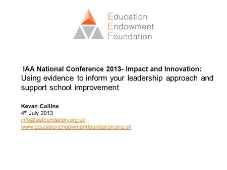 IAA National Conference 2013- Impact and Innovation: Using evidence to inform your leadership approach and support school improvement Kevan Collins 4 th.