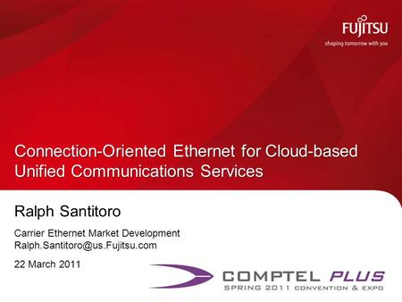 Ralph Santitoro Carrier Ethernet Market Development 22 March 2011 Connection-Oriented Ethernet for Cloud-based Unified Communications.