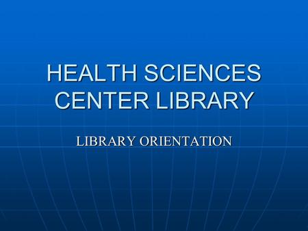 HEALTH SCIENCES CENTER LIBRARY LIBRARY ORIENTATION.
