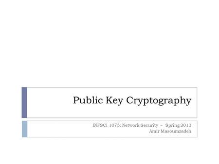 Public Key Cryptography INFSCI 1075: Network Security – Spring 2013 Amir Masoumzadeh.