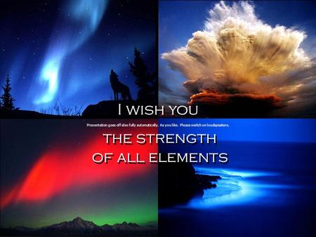 I wish you the strength of all elements I wish you the strength of all elements Presentation goes off also fully automatically. As you like. Please switch.