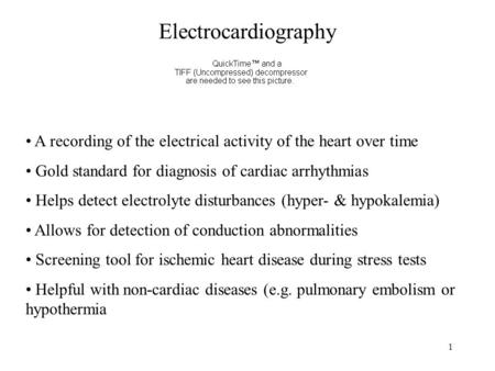Electrocardiography A recording of the electrical activity of the heart over time Gold standard for diagnosis of cardiac arrhythmias Helps detect electrolyte.