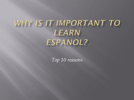 Top 10 reasons.  Learning Spanish will enable you to keep pace with Hispanic influence on culture which is strong and getting stronger. In the year 2050.