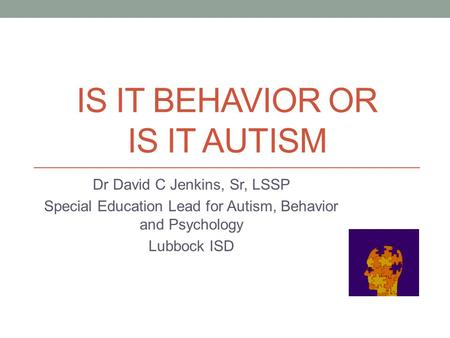 IS IT BEHAVIOR OR IS IT AUTISM Dr David C Jenkins, Sr, LSSP Special Education Lead for Autism, Behavior and Psychology Lubbock ISD.