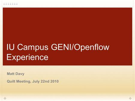 1 IU Campus GENI/Openflow Experience Matt Davy Quilt Meeting, July 22nd 2010.