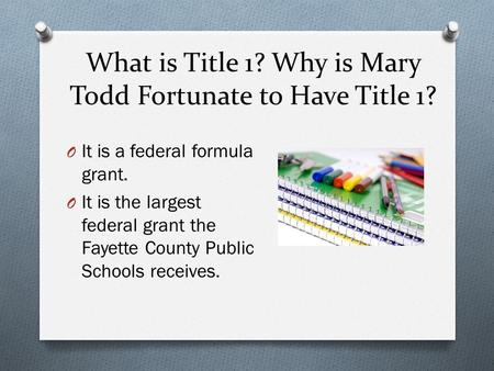 What is Title 1? Why is Mary Todd Fortunate to Have Title 1? O It is a federal formula grant. O It is the largest federal grant the Fayette County Public.