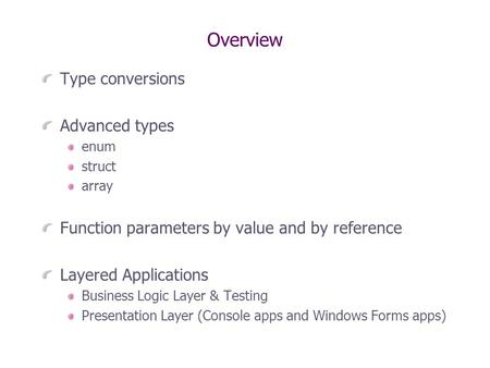Overview Type conversions Advanced types enum struct array Function parameters by value and by reference Layered Applications Business Logic Layer & Testing.