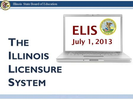 ELIS July 1, 2013. Transition to a licensure system on July 1, 2013 All Illinois certificates will be exchanged for Illinois educator licenses Individuals.