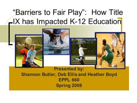"""Barriers to Fair Play"": How Title IX has Impacted K-12 Education Presented by: Shannon Butler, Deb Ellis and Heather Boyd EPPL 660 Spring 2008."