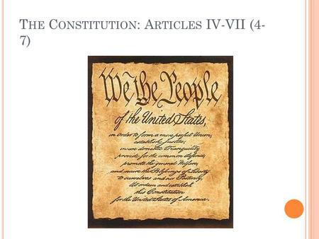 T HE C ONSTITUTION : A RTICLES IV-VII (4- 7). A RTICLE IV (4) Concerns the States All states will honor the laws of other states. If you get married in.