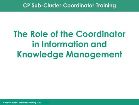CP Sub-Cluster Coordinator Training CP Sub-Cluster Coordinator Training 2010 The Role of the Coordinator in Information and Knowledge Management.