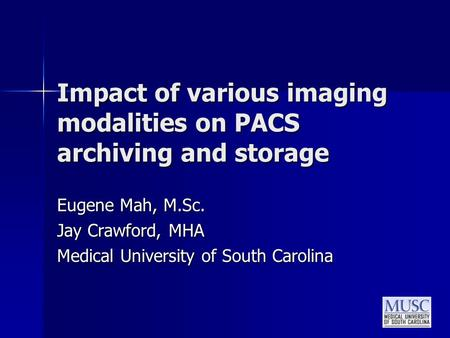 Impact of various imaging modalities on PACS archiving and storage Eugene Mah, M.Sc. Jay Crawford, MHA Medical University of South Carolina.