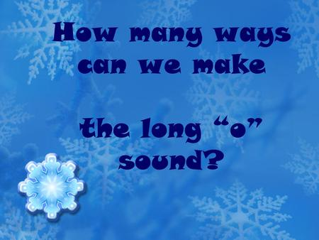 "How many ways can we make the long ""o"" sound?. oa makes the long ""o"" sound When 2 vowels go walking, the first one does the talking. s oa p."