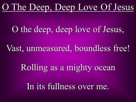 O The Deep, Deep Love Of Jesus O the deep, deep love of Jesus, Vast, unmeasured, boundless free! Rolling as a mighty ocean In its fullness over me.