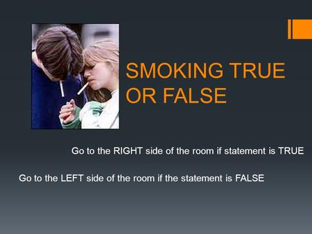 SMOKING TRUE OR FALSE Go to the RIGHT side of the room if statement is TRUE Go to the LEFT side of the room if the statement is FALSE.