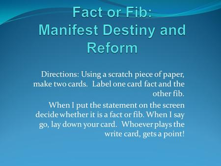 Directions: Using a scratch piece of paper, make two cards. Label one card fact and the other fib. When I put the statement on the screen decide whether.