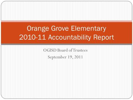 OGISD Board of Trustees September 19, 2011 Orange Grove Elementary 2010-11 Accountability Report.