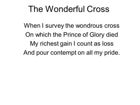 The Wonderful Cross When I survey the wondrous cross On which the Prince of Glory died My richest gain I count as loss And pour contempt on all my pride.