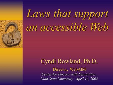 Cyndi Rowland, Ph.D. Director,WebAIM Center for Persons with Disabilities, Utah State University April 16, 2002 Cyndi Rowland, Ph.D. Director, WebAIM Center.