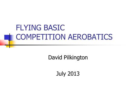 FLYING BASIC COMPETITION AEROBATICS David Pilkington July 2013.