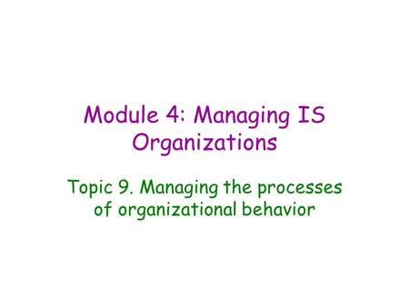 Module 4: Managing IS Organizations Topic 9. Managing the processes of organizational behavior.