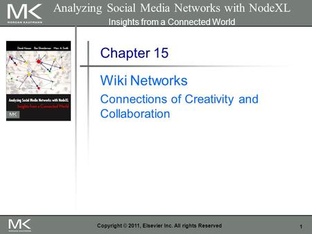 1 Copyright © 2011, Elsevier Inc. All rights Reserved Chapter 15 Wiki Networks Connections of Creativity and Collaboration Analyzing Social Media Networks.