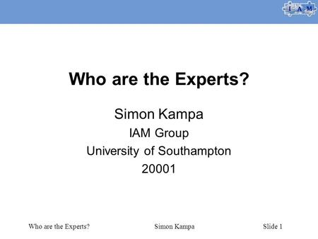 Who are the Experts?Simon KampaSlide 1 Who are the Experts? Simon Kampa IAM Group University of Southampton 20001.