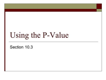 Using the P-Value Section 10.3. P-Value (Observed Significance Level)  It's the measure of the inconsistency between the hypothesized value for a population.