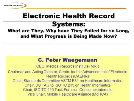 Electronic Health Record Systems: What are They, Why have They Failed for so Long, and What Progress is Being Made Now? C. Peter Waegemann CEO, Medical.