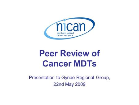Peer Review of Cancer MDTs Presentation to Gynae Regional Group, 22nd May 2009.