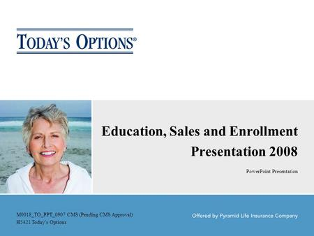 Education, Sales and Enrollment Presentation 2008 PowerPoint Presentation M0018_TO_PPT_0907 CMS (Pending CMS Approval) H5421 Today's Options.