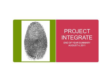 PROJECT INTEGRATE END OF YEAR SUMMARY AUGUST 4, 2011.