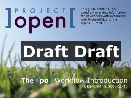 The ]po[ Workflow Introduction Frank Bergmann, 2006-11-15 This guide contains ]po[ workflow overview information for developers with experience with PostgreSQL.