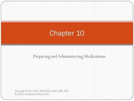 Preparing and Administering Medications Copyright © 2013, 2010, 2006, 2003, 2000, 1995, 1991 by Mosby, an imprint of Elsevier Inc. Chapter 10 1.