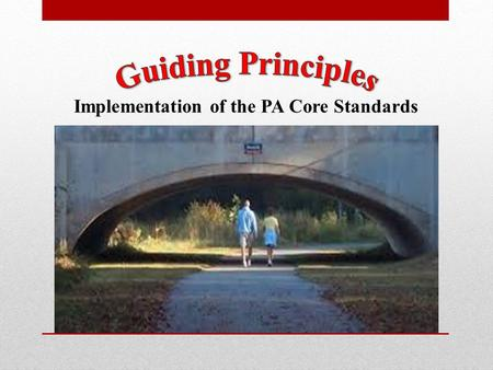Implementation of the PA Core Standards. Effective Communication Guiding Principle 1 Design and establish systems of effective communication among stakeholders.