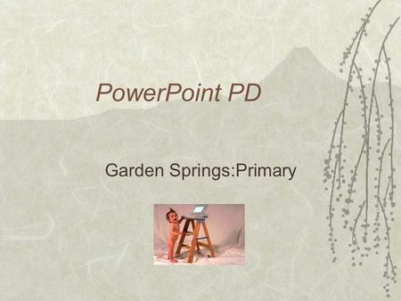 PowerPoint PD Garden Springs:Primary. Getting Started  To open PowerPoint, click Start, Programs, Microsoft PowerPoint  A box will pop up with some.