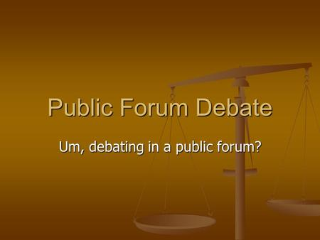 Public Forum Debate Um, debating in a public forum?