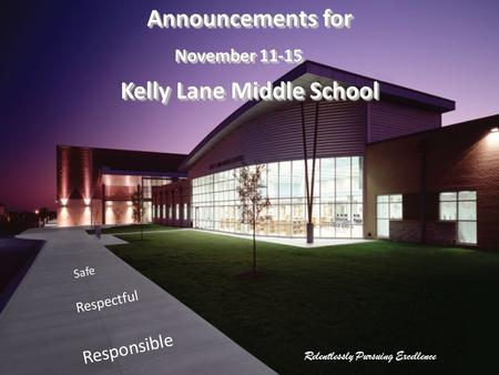Relentlessly Pursuing Excellence Safe Respectful Responsible Announcements for November 11-15 Kelly Lane Middle School Announcements for November 11-15.