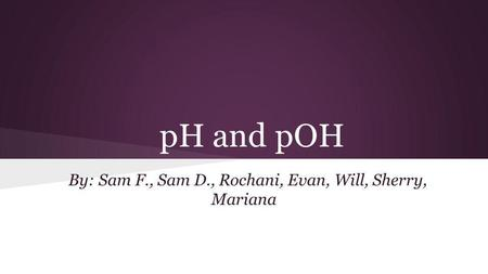 PH and pOH By: Sam F., Sam D., Rochani, Evan, Will, Sherry, Mariana.