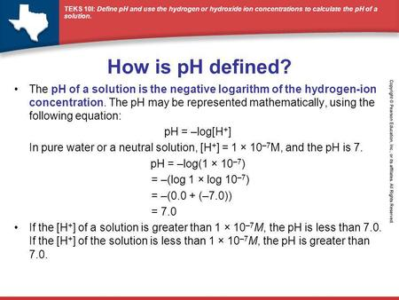 How is pH defined? The pH of a solution is the negative logarithm of the hydrogen-ion concentration. The pH may be represented mathematically, using the.