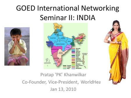 GOED International Networking Seminar II: INDIA Pratap 'PK' Khanwilkar Co-Founder, Vice-President, WorldHeart Jan 13, 2010.
