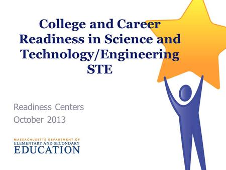College and Career Readiness in Science and Technology/Engineering STE Readiness Centers October 2013.
